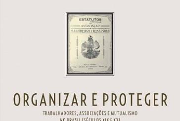 Organizar e proteger: trabalhadores, associações e mutualismo no Brasil (séculos XIX e XX)