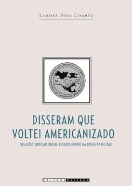 Disseram que voltei americanizado: relações sindicais Brasil-Estados Unidos na ditadura militar